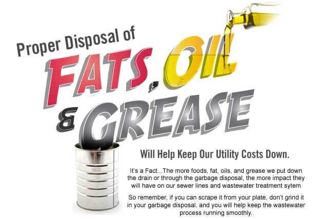 Proper Disposal of Fats, Oils & Grease: Will help keep our utility cost down. Its' a Fact... the more foods, fats, oils, and grease we put down the drain or through the garbage disposal, the more impact they wil have on our sewer lines and wastewater treatment system. So remember, if you can scrape it from your plate, don't grind it in your garage disposal, and you will keep the wastewater process running smoothly.